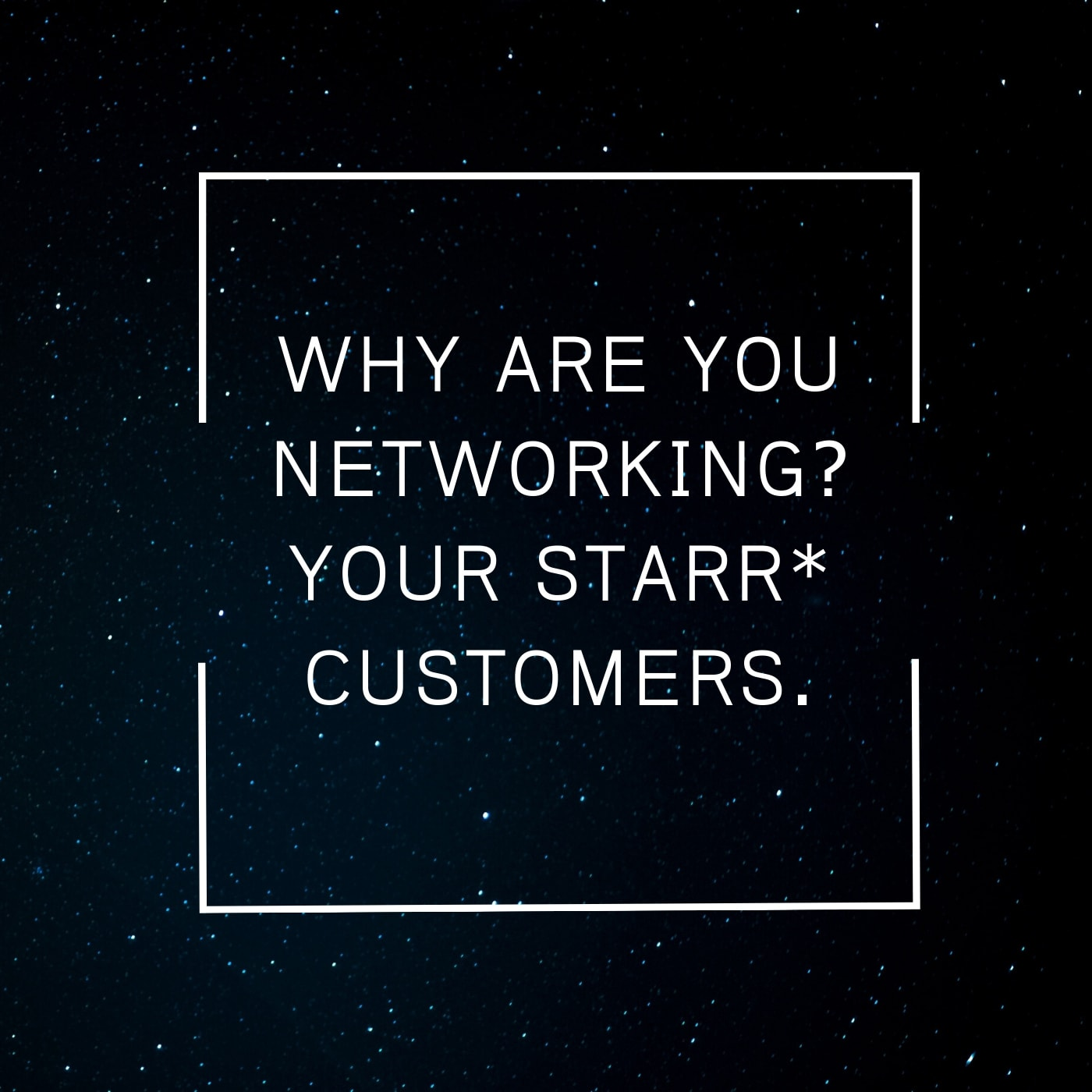 Business networking - who are your STARR customers?